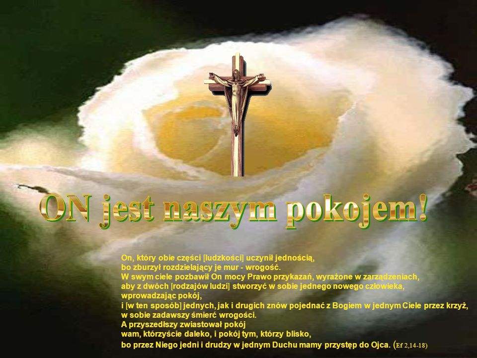 ON jest naszym pokojem!On, który obie części [ludzkości] uczynił jednością, bo zburzył rozdzielający je mur - wrogość.